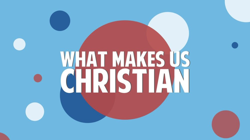What Makes Us Christian